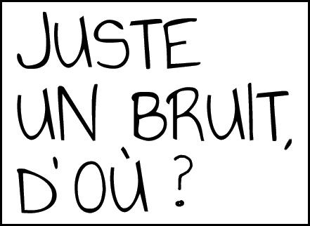 JUSTE UN BRUIT, D'OU ?