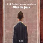 ERIK SATIE ET AUTRES MESSIEURS : <br>AIRS DE JEUX